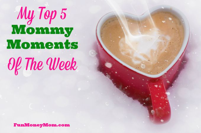 My Top 5 Mommy Moments Of The Week