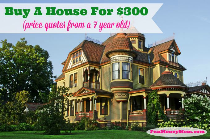 Buy A House For $300 (price quotes from a 7 year old)