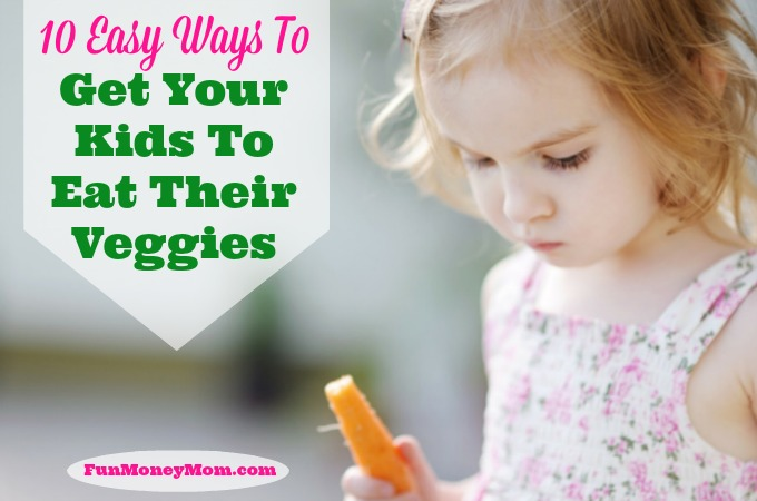 10 Easy Ways To Get Your Kids To Eat Their Veggies