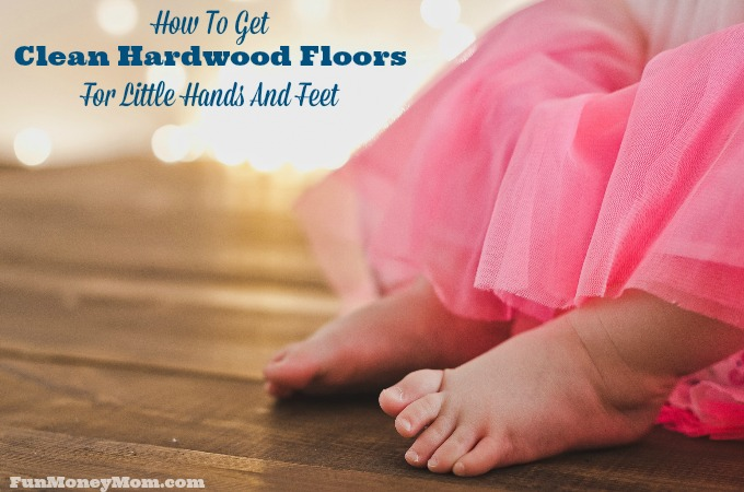 How To Get Clean Hardwood Floors For Little Hands And Feet